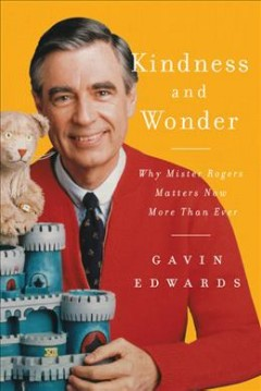 Kindness and wonder : why Mister Rogers matters now more than ever / Gavin Edwards ; illustrations by R. Sikoryak.