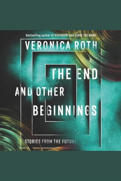 The end and other beginnings : stories from the future / Veronica Roth. - Veronica Roth.