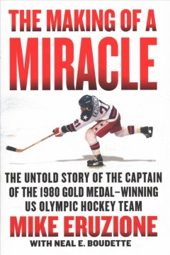 Making of a Miracle : The Untold Story of the Captain of the 1980 Gold Medal–Winning US Olympic Hockey Team