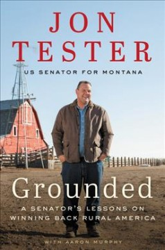 Grounded : a senator's lessons on winning back rural America / Jon Tester ; with Aaron Murphy.