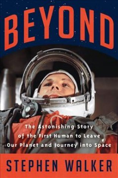 Beyond : The Astonishing Story of the First Human Being to Leave Our Planet and Journey into Space