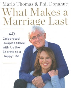 What Makes a Marriage Last : 40 Celebrated Couples Share With Us the Secrets to a Happy Life