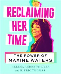Reclaiming her time : the power of Maxine Waters / Helena Andrews-Dyer and R. Eric Thomas ; with illustrations by Sabrina Dorsainvil.