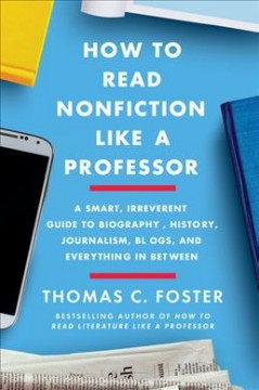 How to read nonfiction like a professor : a smart, irreverent guide to biography, history, journalism, blogs, and everything in between / Thomas C. Foster.