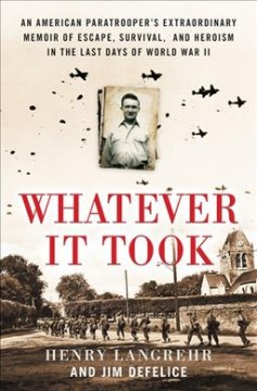 Whatever It Took : An Army Paratrooper's Extraordinary Memoir of Escape, Survival, and Heroism in the Last Days of World War II