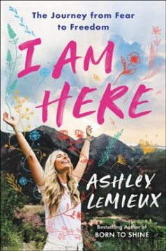I am here : the journey from fear to freedom / Ashley LeMieux.
