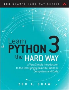 Learn Python 3 the hard way : a very simple introduction to the terrifyingly beautiful world of computers and code / Zed A. Shaw.