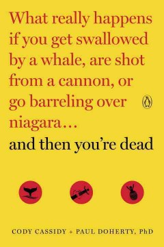And Then You're Dead : What Really Happens If You Get Swallowed by a Whale, Are Shot from a Cannon, or Go Barreling over Niagara