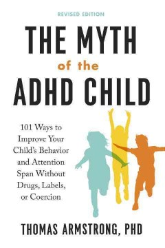 Myth of the ADHD Child : 101 Ways to Improve Your Child's Behavior and Attention Span Without Drugs, Labels, or Coercion