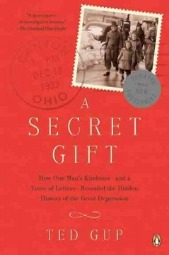 Secret Gift : How One Man's Kindness - And a Trove of Letters - Revealed the Hidden History of the Great Depression