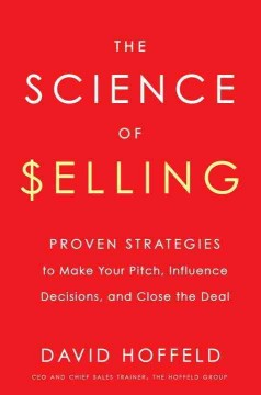 Science of Selling : Proven Strategies to Make Your Pitch, Influence Decisions, and Close the Deal