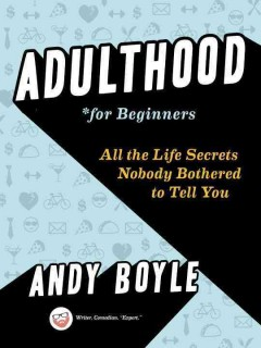 Adulthood for beginners : all the life secrets nobody bothered to tell you / Andy Boyle.