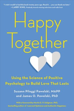 Happy together : using the science of positive psychology to build love that lasts / Suzann Pileggi Pawelski, MAPP and James O. Pawelski, PhD. - Suzann Pileggi Pawelski, MAPP and James O. Pawelski, PhD.