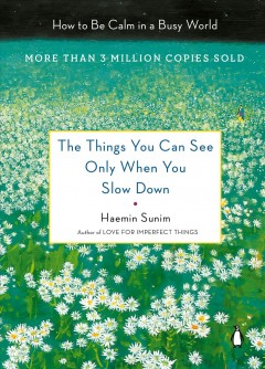 The things you can see only when you slow down : how to be calm and mindful in a fast-paced world / Haemin Sunim ; translated by Chi-Young Kim and Haemin Sunim ; artwork by Youngcheol Lee. - Haemin Sunim ; translated by Chi-Young Kim and Haemin Sunim ; artwork by Youngcheol Lee.