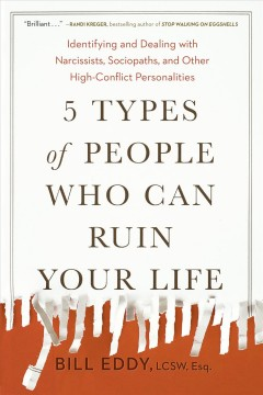 5 Types of People Who Can Ruin Your Life : Identifying and Dealing with Narcissists, Sociopaths, and Other High-Conflict Personalities