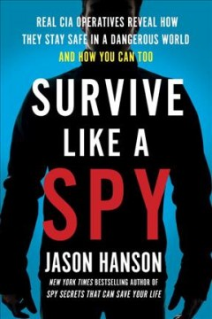 Survive like a spy : real CIA operatives reveal how they stay safe in a dangerous world and how you can too / Jason Hanson.
