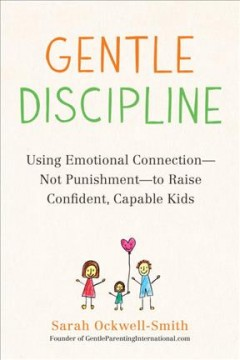 Gentle Discipline : Using Emotional Connection--Not Punishment--To Raise Confident, Capable Kids