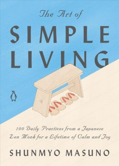 Art of Simple Living : 100 Daily Practices from a Japanese Zen Monk for a Lifetime of Calm and Joy