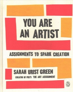 You are an artist : assignments to spark creation / Sarah Urist Green. - Sarah Urist Green.