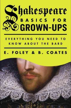 Shakespeare basics for grown-ups : everything you need to know about the bard / E. Foley and B. Coates.