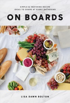 On Boards : Simple & Inspiring Recipe Ideas to Share at Every Gathering