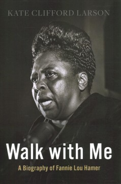 Walk with me : a biography of Fannie Lou Hamer / Kate Clifford Larson.