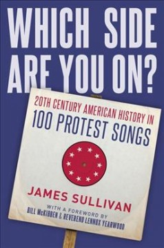 Which side are you on? : 20th century American history in 100 protest songs / James Sullivan ; foreword by Reverend Lennox Yearwood and Bill McKibben. - James Sullivan ; foreword by Reverend Lennox Yearwood and Bill McKibben.