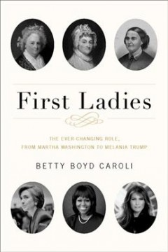 First Ladies : The Ever-Changing Role, from Martha Washington to Melania Trump