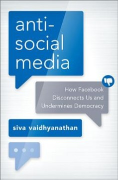 Antisocial media : how Facebook disconnects us and undermines democracy / Siva Vaidhyanathan. - Siva Vaidhyanathan.