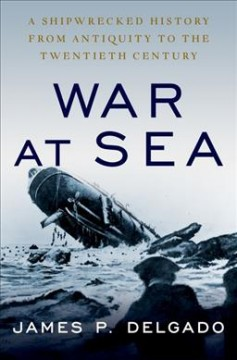 War at Sea : A Shipwrecked History from Antiquity to the Cold War