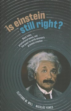 Is Einstein still right? : [black holes, gravitational waves, and the quest to verify Einstein's greatest creation] / Clifford M. Will, Nicolás Yunes. - Clifford M. Will, Nicolás Yunes.