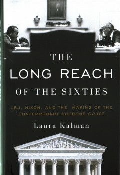 Long Reach of the Sixties : LBJ, Nixon, and the Making of the Contemporary Supreme Court