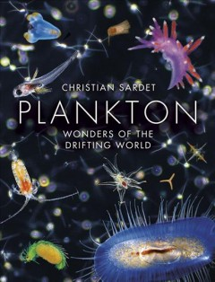 Plankton : wonders of the drifting world / Christian Sardet ; edited by Rafael D. Rosengarten and Theodore Rosengarten ; translated from the French by Christian Sardet and Dana Sardet ; prologue by Mark Ohman.