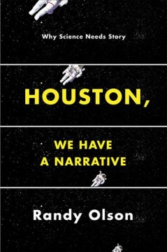 Houston, we have a narrative : why science needs story / Randy Olson.