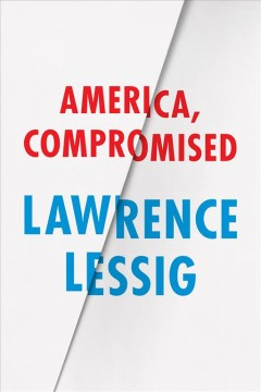 America, compromised /  Lawrence Lessig.