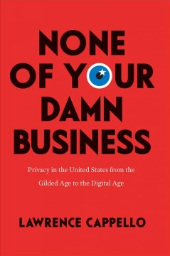 None of your damn business : privacy in the United States from the Gilded Age to the digital age / Lawrence Cappello.