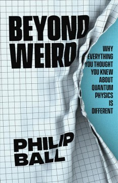 Beyond Weird : Why Everything You Thought You Knew About Quantum Physics Is Different