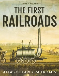 The first railroads : atlas of early railroads / Derek Hayes. - Derek Hayes.