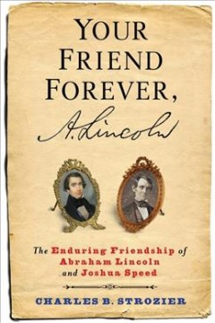 Your friend forever, A. Lincoln : the enduring friendship of Abraham Lincoln and Joshua Speed / Charles B. Strozier with Wayne Soini.