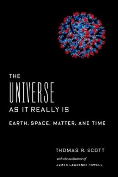 The universe as it really is : Earth, space, matter, and time / Thomas R. Scott ; with the assistance of James Lawrence Powell. - Thomas R. Scott ; with the assistance of James Lawrence Powell.