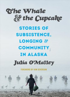 Whale and the Cupcake : Stories of Subsistence, Longing, and Community in Alaska