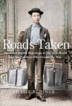 Roads taken : the great Jewish migrations to the New World and the peddlers who forged the way / Hasia R. Diner.