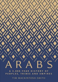 Arabs : a 3,000-year history of peoples, tribes and empires / Tim Mackintosh-Smith.