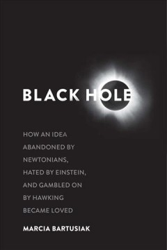 Black hole : how an idea abandoned by Newtonians, hated by Einstein, and gambled on by Hawking became loved / Marcia Bartusiak.