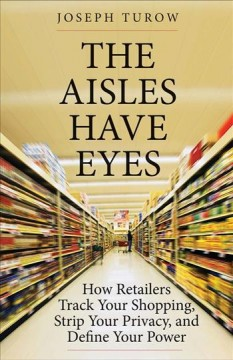 The aisles have eyes : how retailers track your shopping, strip your privacy, and define your power / Joseph Turow. - Joseph Turow.