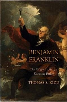 Benjamin Franklin : the religious life of a founding father / Thomas S Kidd.