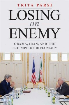Losing an Enemy : Obama, Iran, and the Triumph of Diplomacy