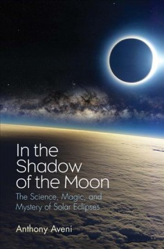 In the shadow of the moon : the science, magic, and mystery of solar eclipses / Anthony Aveni.