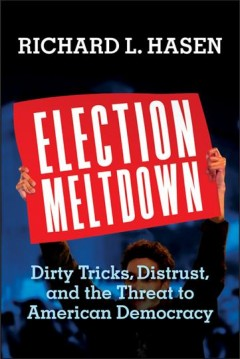 Election Meltdown : Dirty Tricks, Distrust, and the Threat to American Democracy