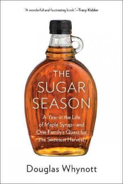 The sugar season : a year in the life of maple syrup, and one family's quest for the sweetest harvest / Douglas Whynott.
